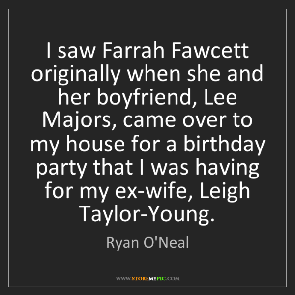 Ryan O'Neal: I saw Farrah Fawcett originally when she and her boyfriend,...