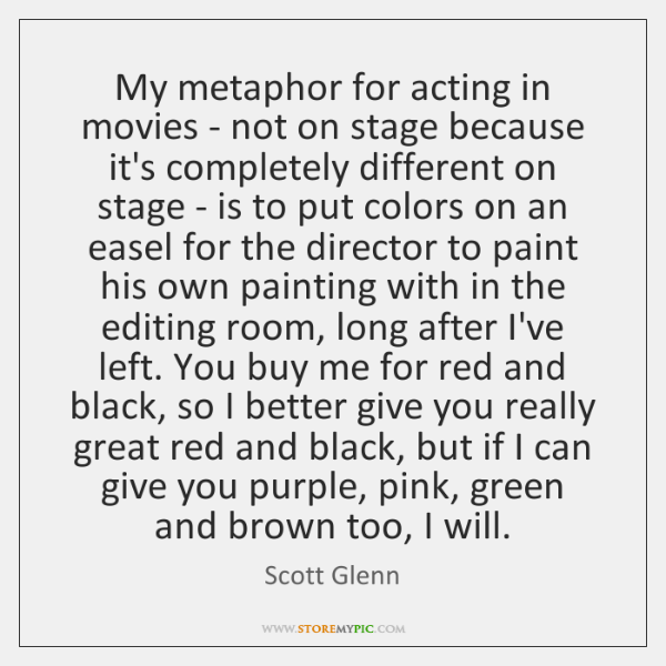 My metaphor for acting in movies - not on stage because it's ...