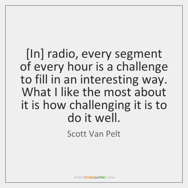 [In] radio, every segment of every hour is a challenge to fill ...