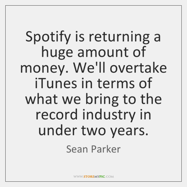 Spotify is returning a huge amount of money. We'll overtake iTunes in ...