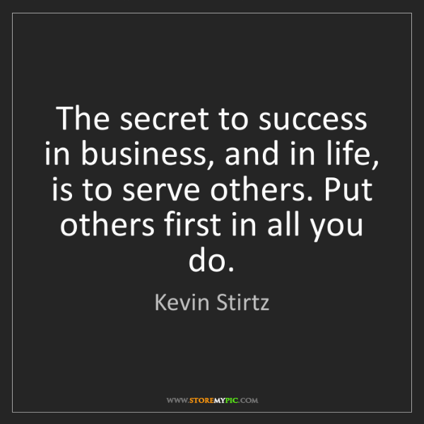Kevin Stirtz: The secret to success in business, and in life, is to...