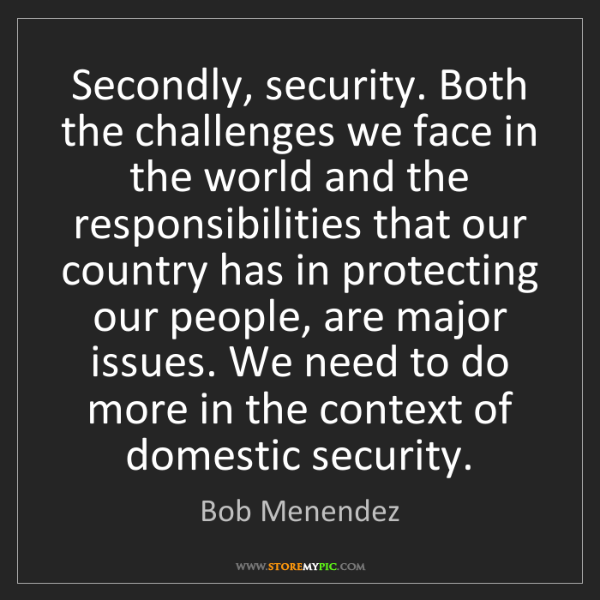 Bob Menendez: Secondly, security. Both the challenges we face in the...