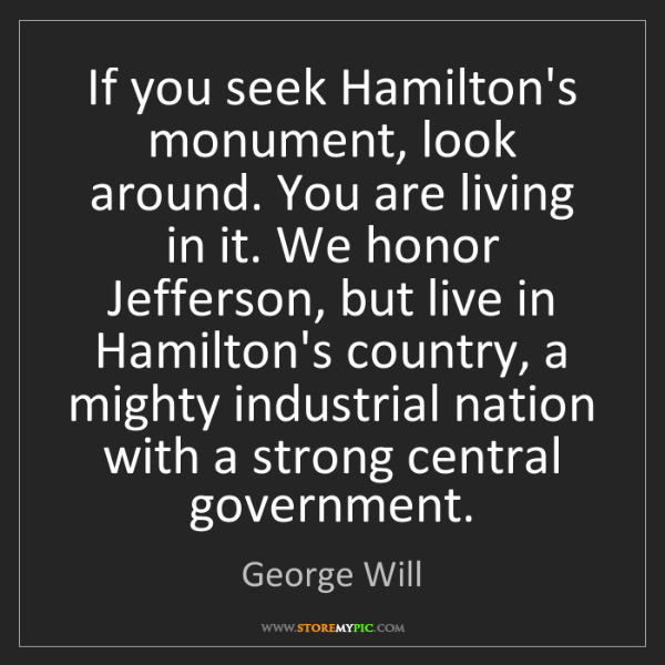 George Will: If you seek Hamilton's monument, look around. You are...