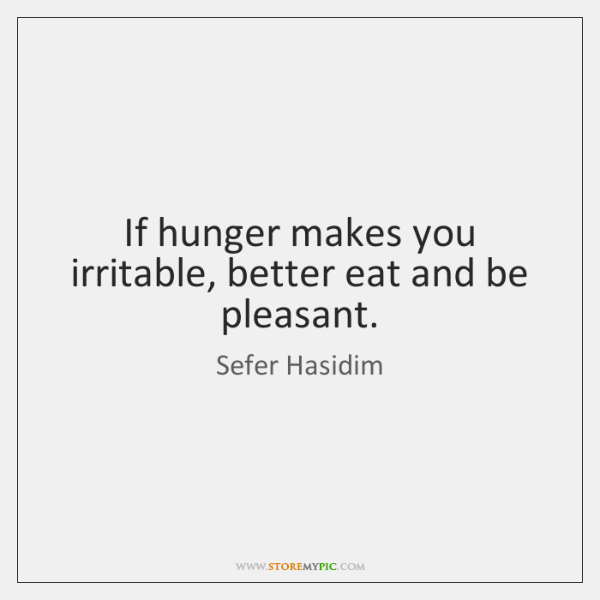 If hunger makes you irritable, better eat and be pleasant.