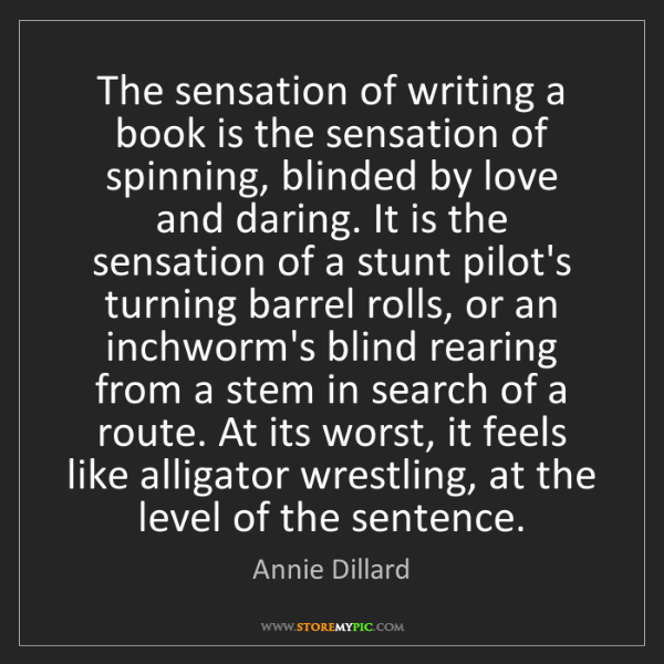 Annie Dillard: The sensation of writing a book is the sensation of spinning,...