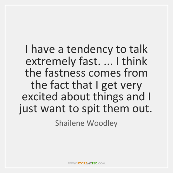 I have a tendency to talk extremely fast. ... I think the fastness ...
