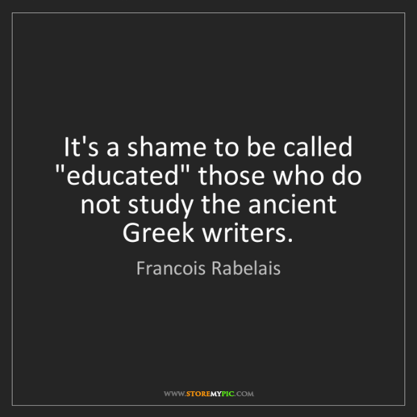 """Francois Rabelais: It's a shame to be called """"educated"""" those who do not..."""