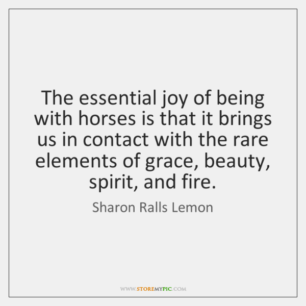 The essential joy of being with horses is that it brings us ...