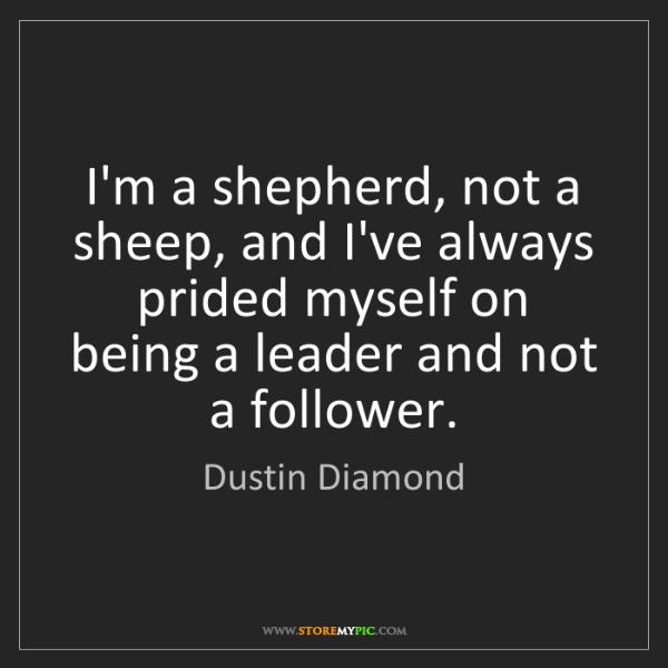 Dustin Diamond: I'm a shepherd, not a sheep, and I've always prided myself...