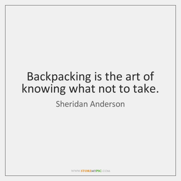 Backpacking is the art of knowing what not to take.