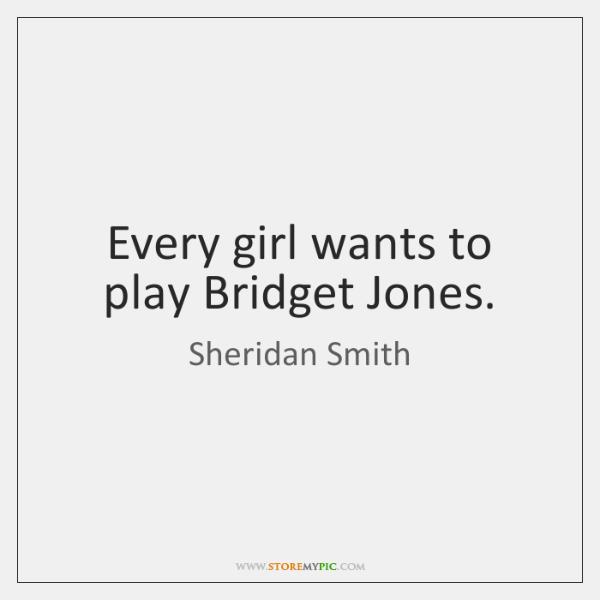 Every girl wants to play Bridget Jones.