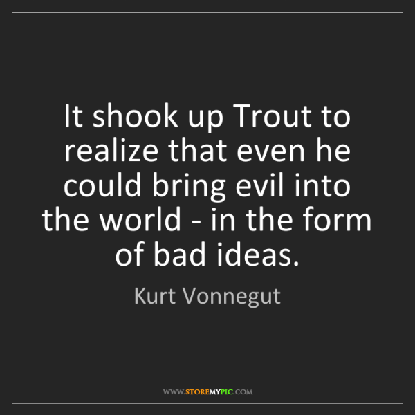Kurt Vonnegut: It shook up Trout to realize that even he could bring...