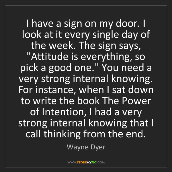 Wayne Dyer: I have a sign on my door. I look at it every single day...