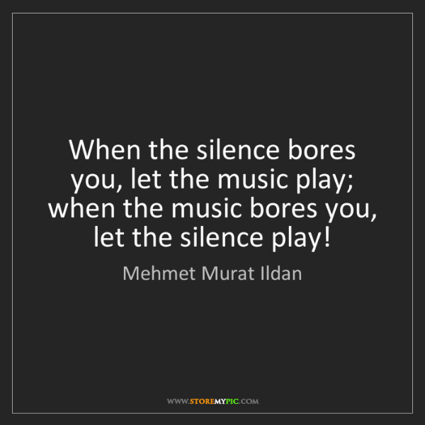 Mehmet Murat Ildan: When the silence bores you, let the music play; when...
