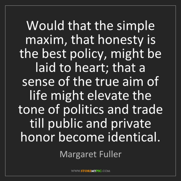 Margaret Fuller: Would that the simple maxim, that honesty is the best...