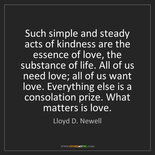 Lloyd D. Newell: Such simple and steady acts of kindness are the essence...