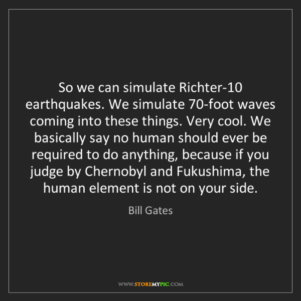 Bill Gates: So we can simulate Richter-10 earthquakes. We simulate...