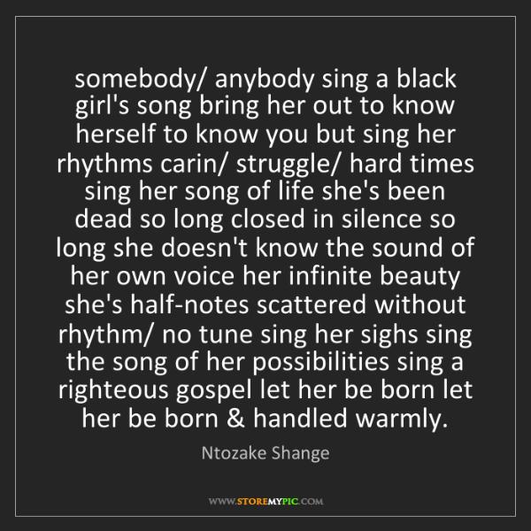 Ntozake Shange: somebody/ anybody sing a black girl's song bring her...