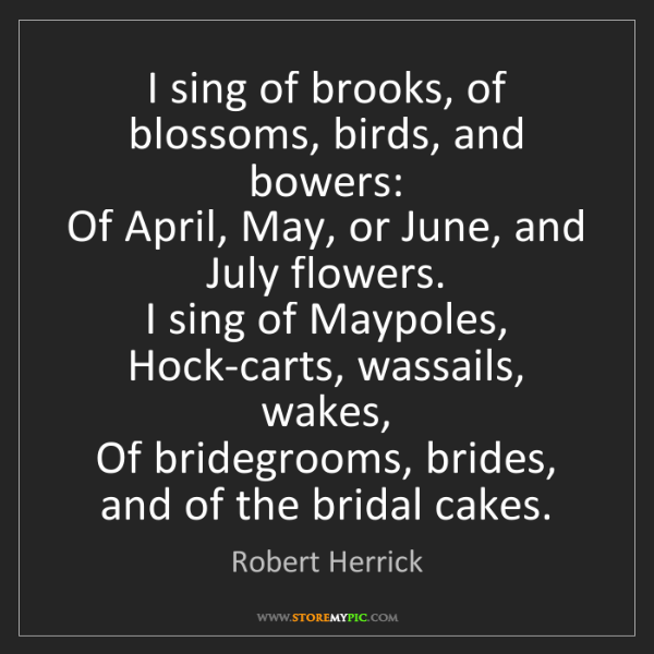 Robert Herrick: I sing of brooks, of blossoms, birds, and bowers:  Of...