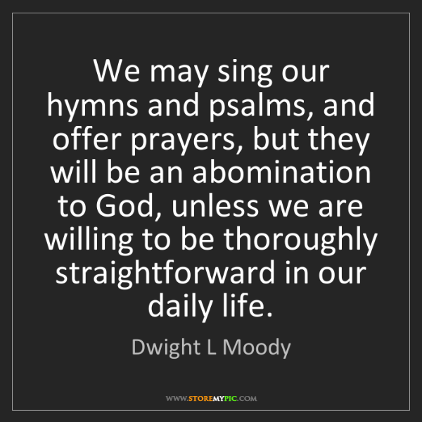 Dwight L Moody: We may sing our hymns and psalms, and offer prayers,...