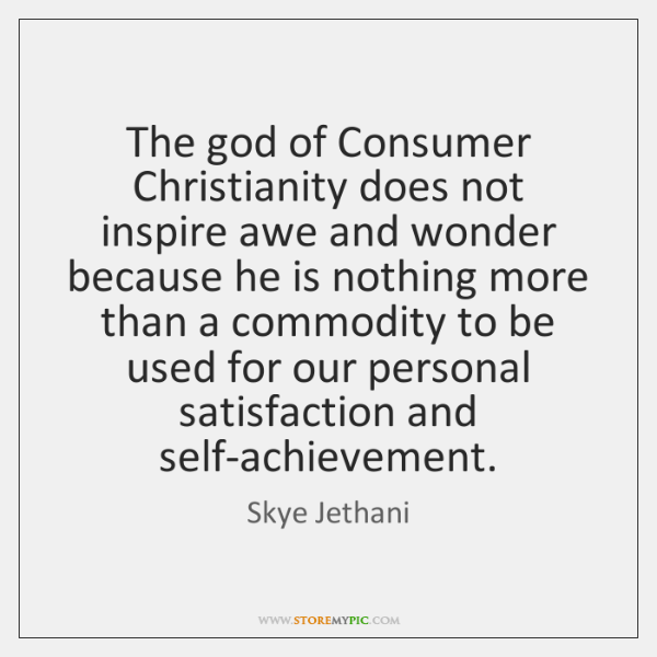 The god of Consumer Christianity does not inspire awe and wonder because ...