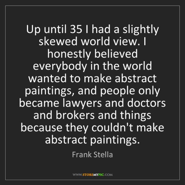 Frank Stella: Up until 35 I had a slightly skewed world view. I honestly...