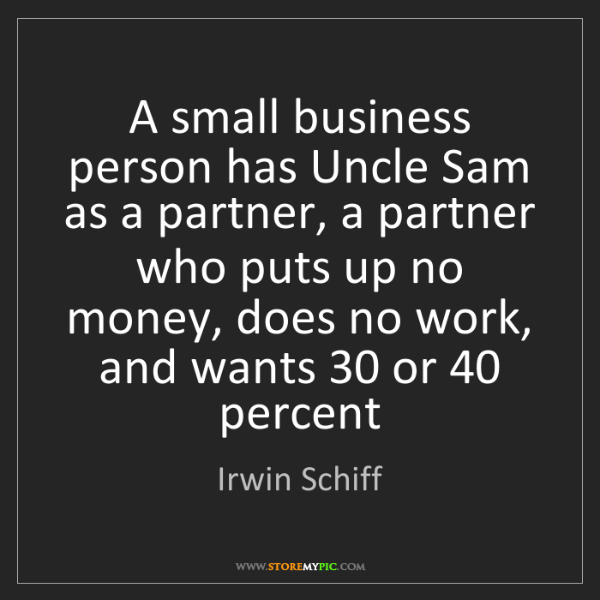 Irwin Schiff: A small business person has Uncle Sam as a partner, a...
