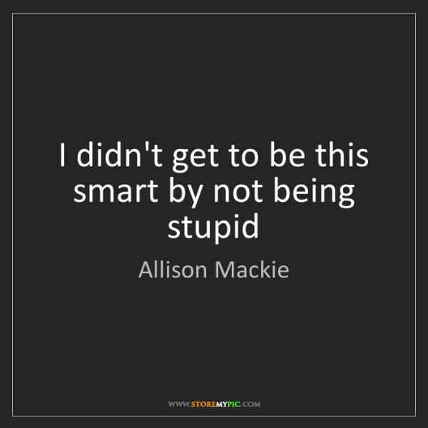 Allison Mackie: I didn't get to be this smart by not being stupid
