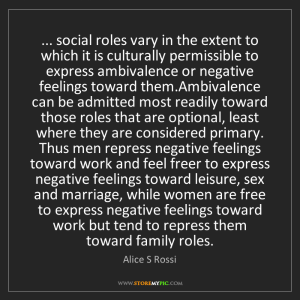 Alice S Rossi: ... social roles vary in the extent to which it is culturally...