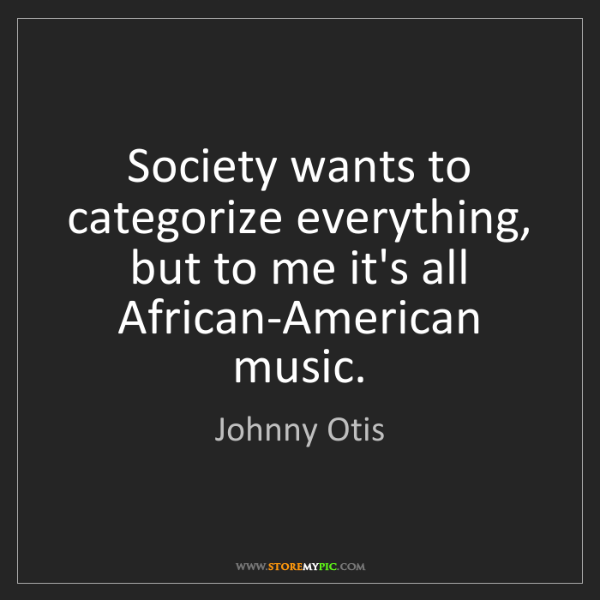 Johnny Otis: Society wants to categorize everything, but to me it's...