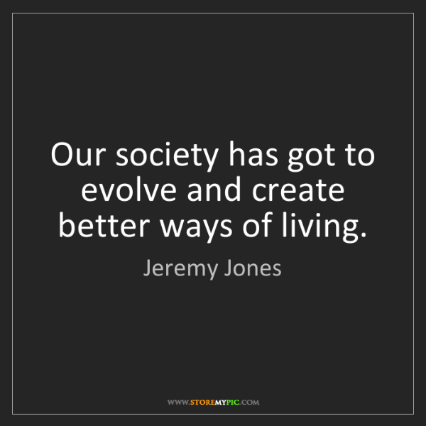 Jeremy Jones: Our society has got to evolve and create better ways...