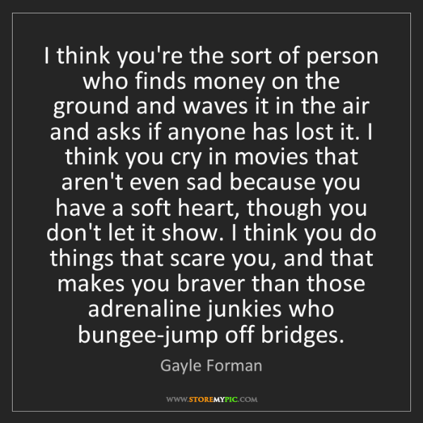 Gayle Forman: I think you're the sort of person who finds money on...