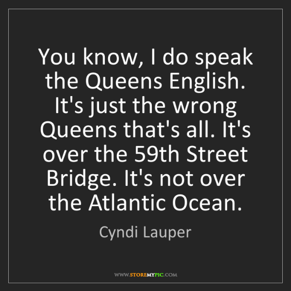 Cyndi Lauper: You know, I do speak the Queens English. It's just the...