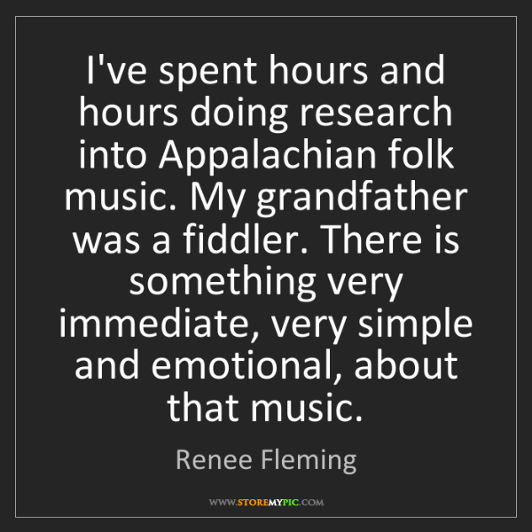 Renee Fleming: I've spent hours and hours doing research into Appalachian...