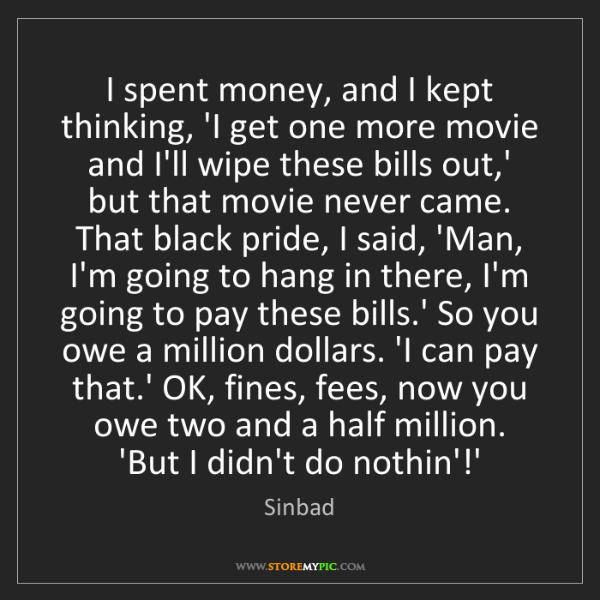 Sinbad: I spent money, and I kept thinking, 'I get one more movie...