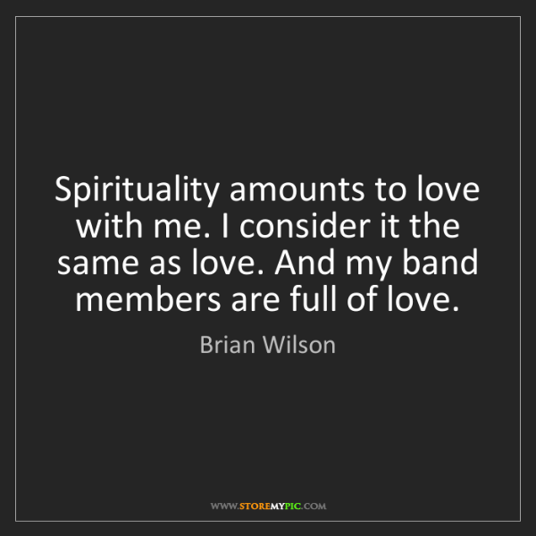 Brian Wilson: Spirituality amounts to love with me. I consider it the...