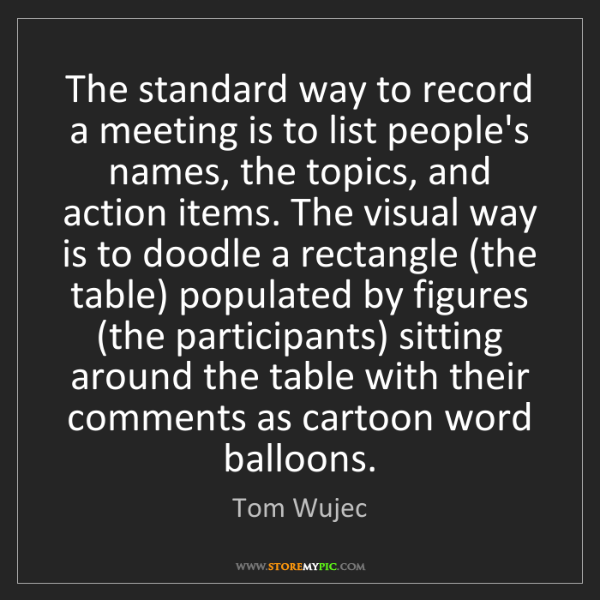 Tom Wujec: The standard way to record a meeting is to list people's...