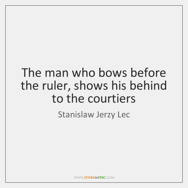 The man who bows before the ruler, shows his behind to the ...