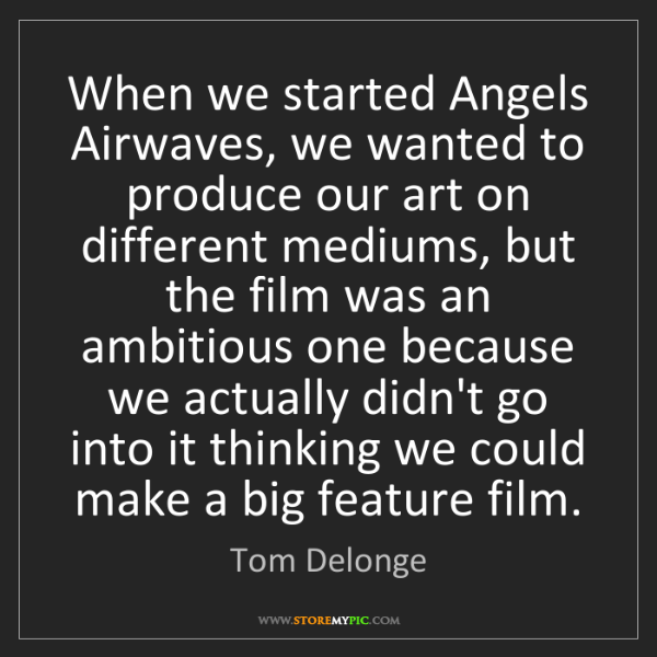 Tom Delonge: When we started Angels Airwaves, we wanted to produce...