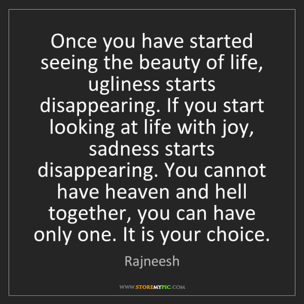 Rajneesh: Once you have started seeing the beauty of life, ugliness...