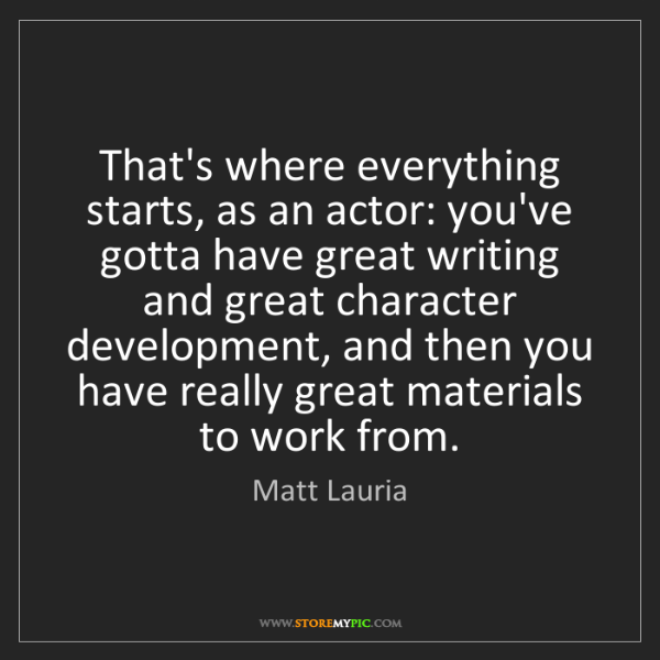 Matt Lauria: That's where everything starts, as an actor: you've gotta...