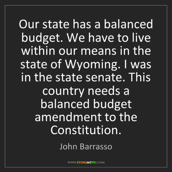 John Barrasso: Our state has a balanced budget. We have to live within...
