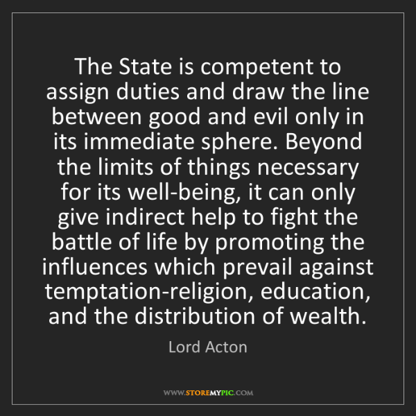 Lord Acton: The State is competent to assign duties and draw the...