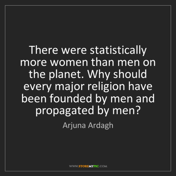 Arjuna Ardagh: There were statistically more women than men on the planet....