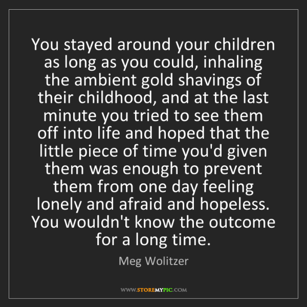 Meg Wolitzer: You stayed around your children as long as you could,...