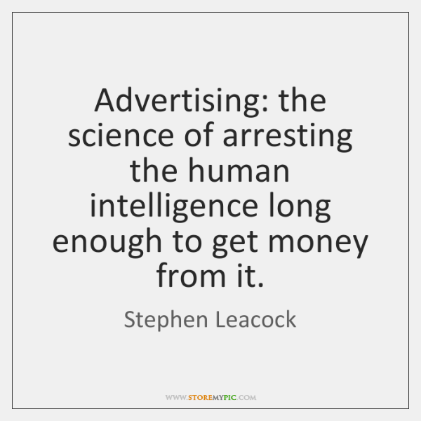 Advertising: the science of arresting the human intelligence long enough to get ...