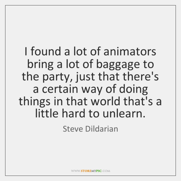 I found a lot of animators bring a lot of baggage to ...