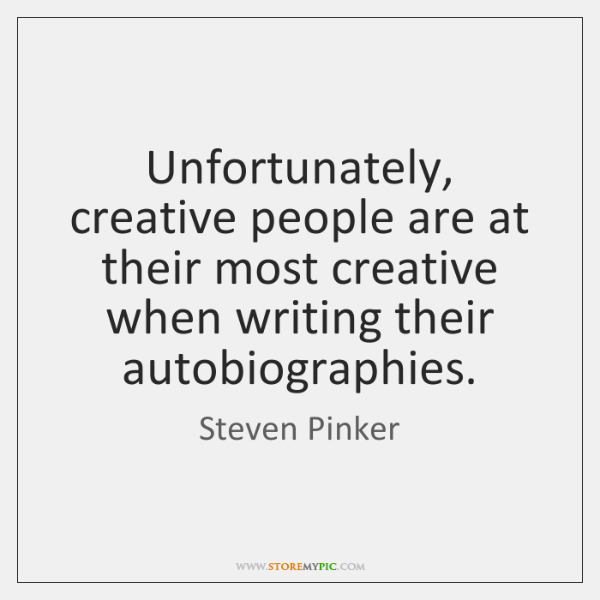 Unfortunately, creative people are at their most creative when writing their autobiographies.
