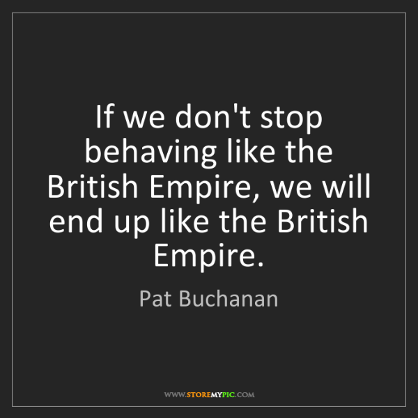 Pat Buchanan: If we don't stop behaving like the British Empire, we...