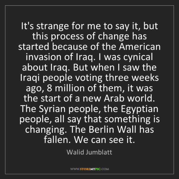 Walid Jumblatt: It's strange for me to say it, but this process of change...